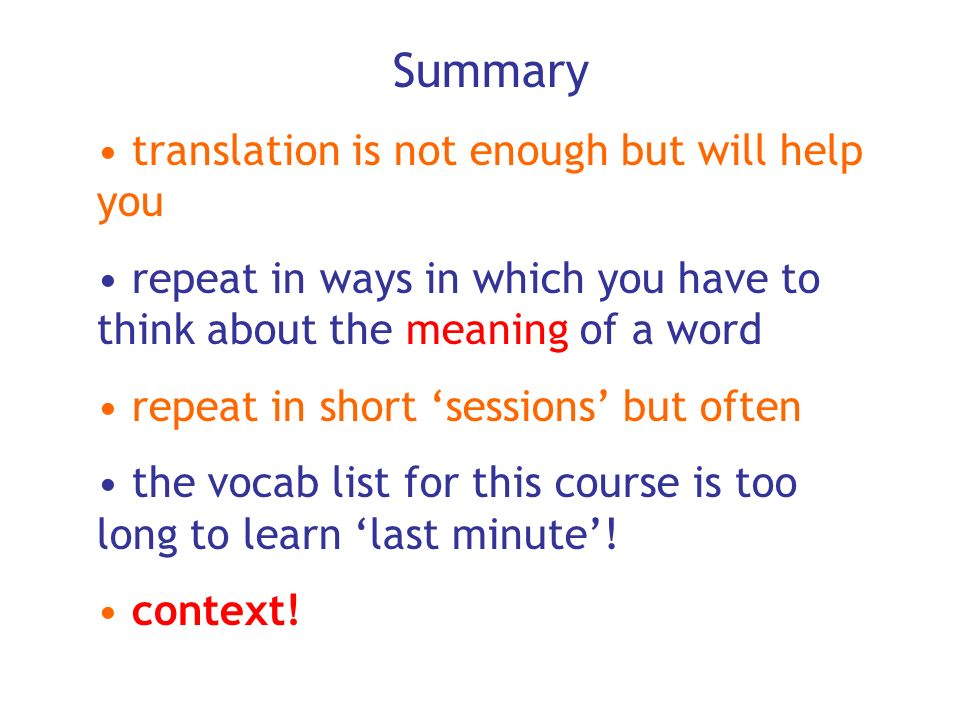 Summary translation is not enough but will help you repeat in ways in which you have to think about the meaning of a word repeat in short sessions but