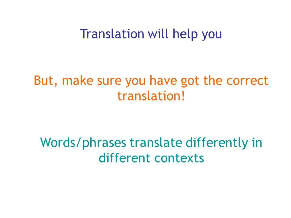 Translation will help you But, make sure you have got the correct translation! Words/phrases translate differently in different contexts