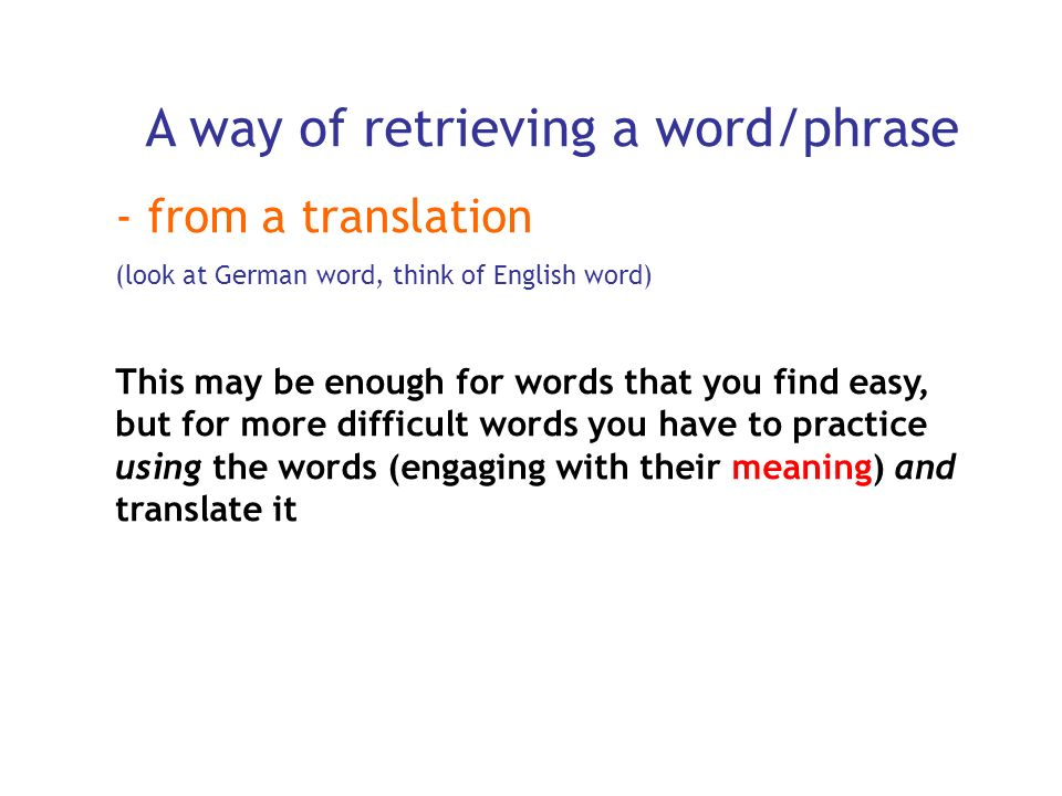 An efficient way of retrieving a word/phrase by using it!: - Write an example sentence Good example sentences are not easy, they take thought (and so time).