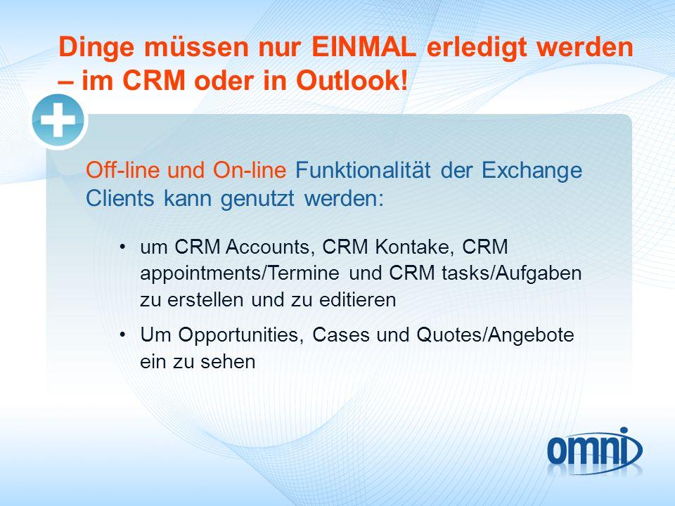 Dinge müssen nur EINMAL erledigt werden – im CRM oder in Outlook! Off-line und On-line Funktionalität der Exchange Clients kann genutzt werden: um CRM