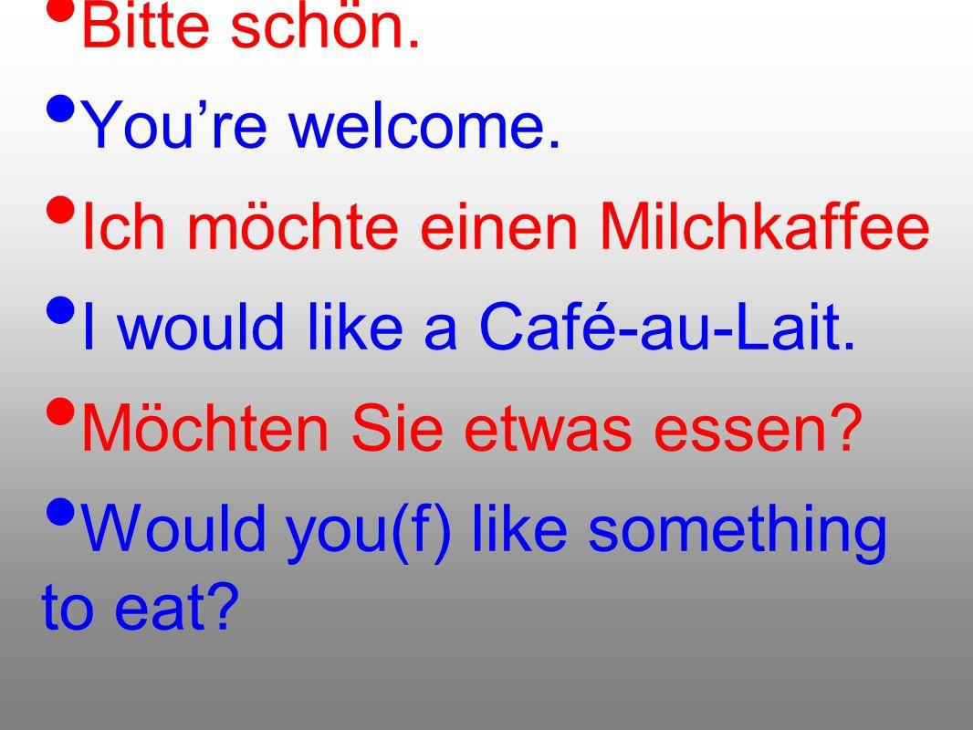 Bitte schön. Youre welcome. Ich möchte einen Milchkaffee I would like a Café-au-Lait. Möchten Sie etwas essen? Would you(f) like something to eat?