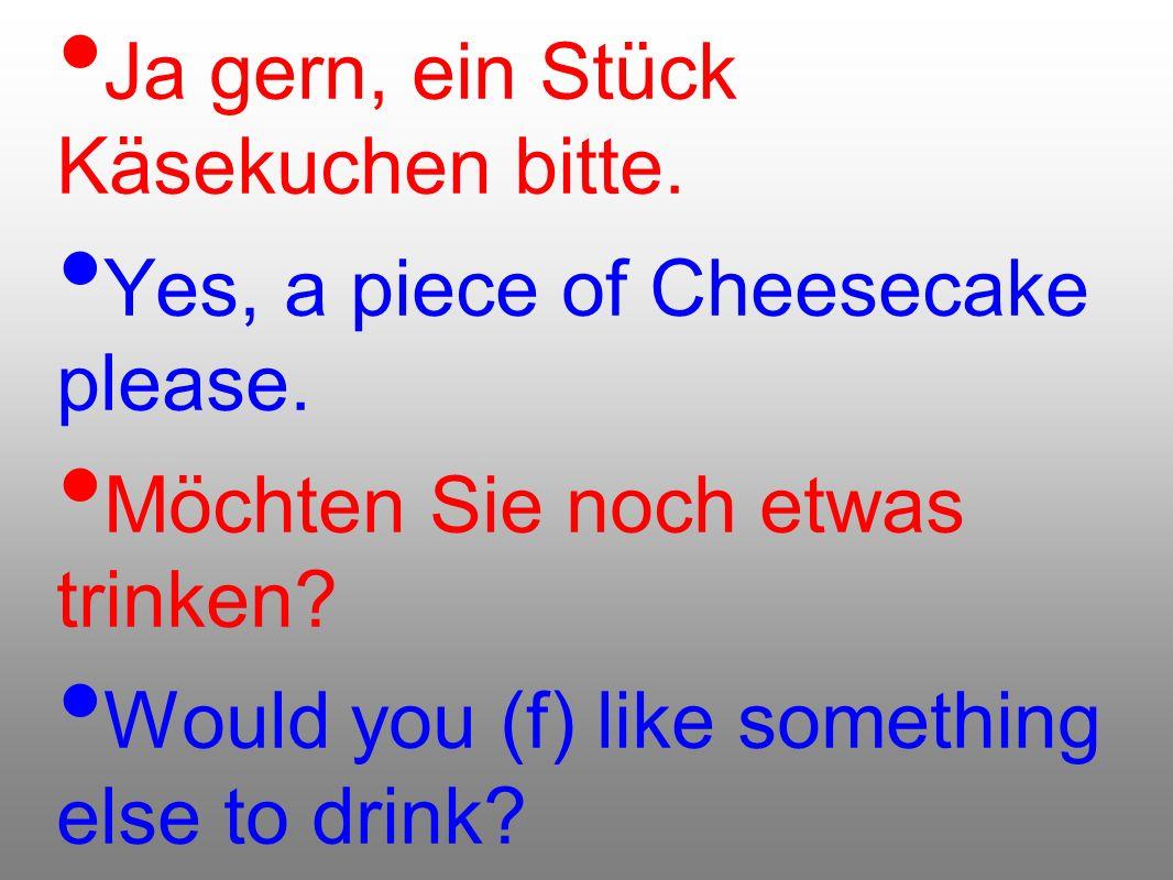 Ja gern, ein Stück Käsekuchen bitte. Yes, a piece of Cheesecake please. Möchten Sie noch etwas trinken? Would you (f) like something else to drink?