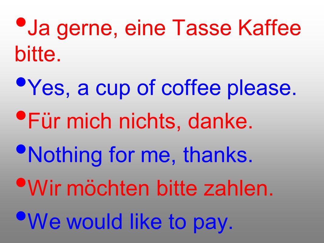 Ja gerne, eine Tasse Kaffee bitte. Yes, a cup of coffee please. Für mich nichts, danke. Nothing for me, thanks. Wir möchten bitte zahlen. We would lik