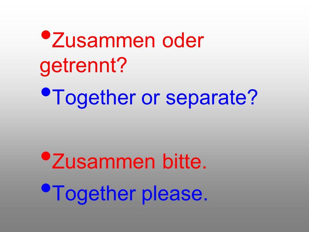 Zusammen oder getrennt? Together or separate? Zusammen bitte. Together please.