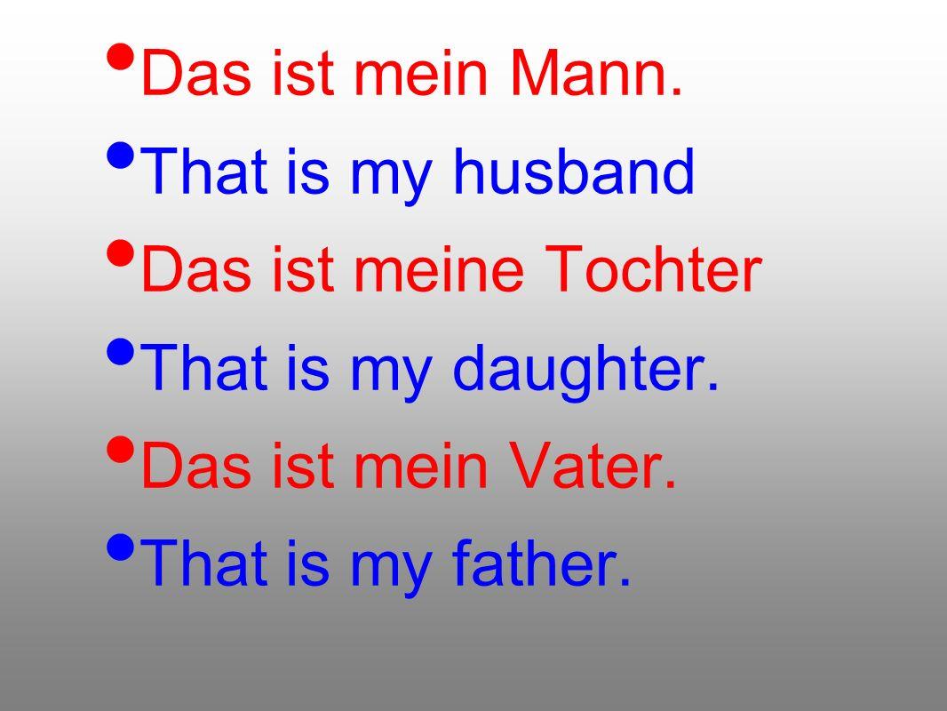Das ist mein Mann. That is my husband Das ist meine Tochter That is my daughter. Das ist mein Vater. That is my father.