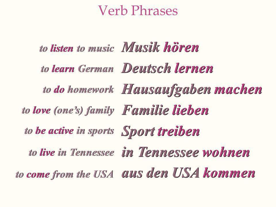 Verb Phrases Musik hören Deutsch lernen Hausaufgaben machen Familie lieben Sport treiben in Tennessee wohnen aus den USA kommen Musik hören Deutsch le