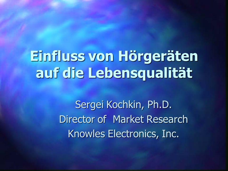 Einfluss von Hörgeräten auf die Lebensqualität Sergei Kochkin, Ph.D. Director of Market Research Knowles Electronics, Inc.