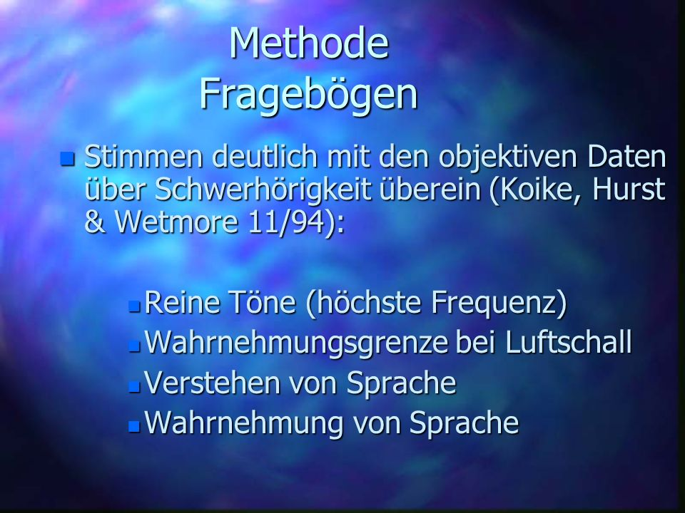 Methode Fragebögen n Stimmen deutlich mit den objektiven Daten über Schwerhörigkeit überein (Koike, Hurst & Wetmore 11/94): n Reine Töne (höchste Freq