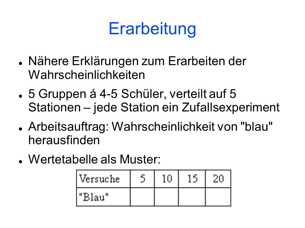 Erarbeitung Nähere Erklärungen zum Erarbeiten der Wahrscheinlichkeiten 5 Gruppen á 4-5 Schüler, verteilt auf 5 Stationen – jede Station ein Zufallsexp
