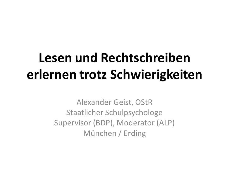Lesen und Rechtschreiben erlernen trotz Schwierigkeiten Alexander Geist, OStR Staatlicher Schulpsychologe Supervisor (BDP), Moderator (ALP) München /
