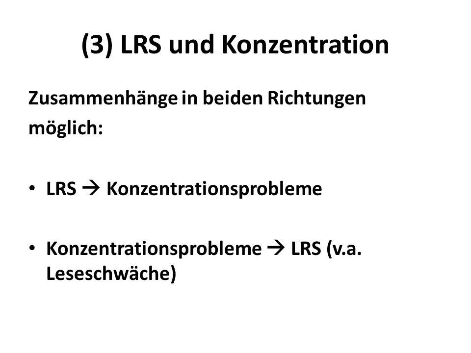 (3) LRS und Konzentration Zusammenhänge in beiden Richtungen möglich: LRS Konzentrationsprobleme Konzentrationsprobleme LRS (v.a. Leseschwäche)