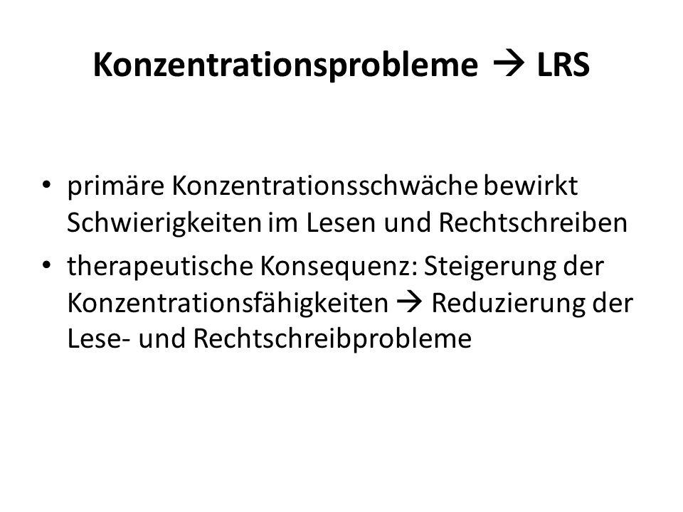 Konzentrationsprobleme LRS primäre Konzentrationsschwäche bewirkt Schwierigkeiten im Lesen und Rechtschreiben therapeutische Konsequenz: Steigerung de