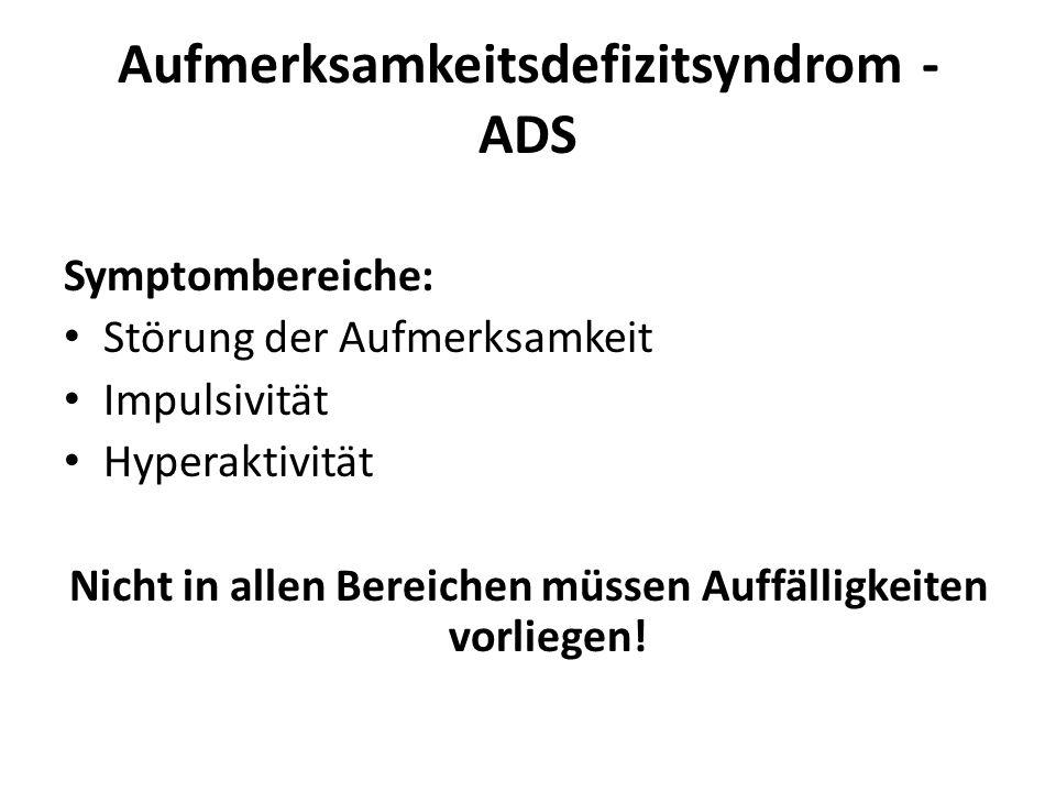 Aufmerksamkeitsdefizitsyndrom - ADS Symptombereiche: Störung der Aufmerksamkeit Impulsivität Hyperaktivität Nicht in allen Bereichen müssen Auffälligk