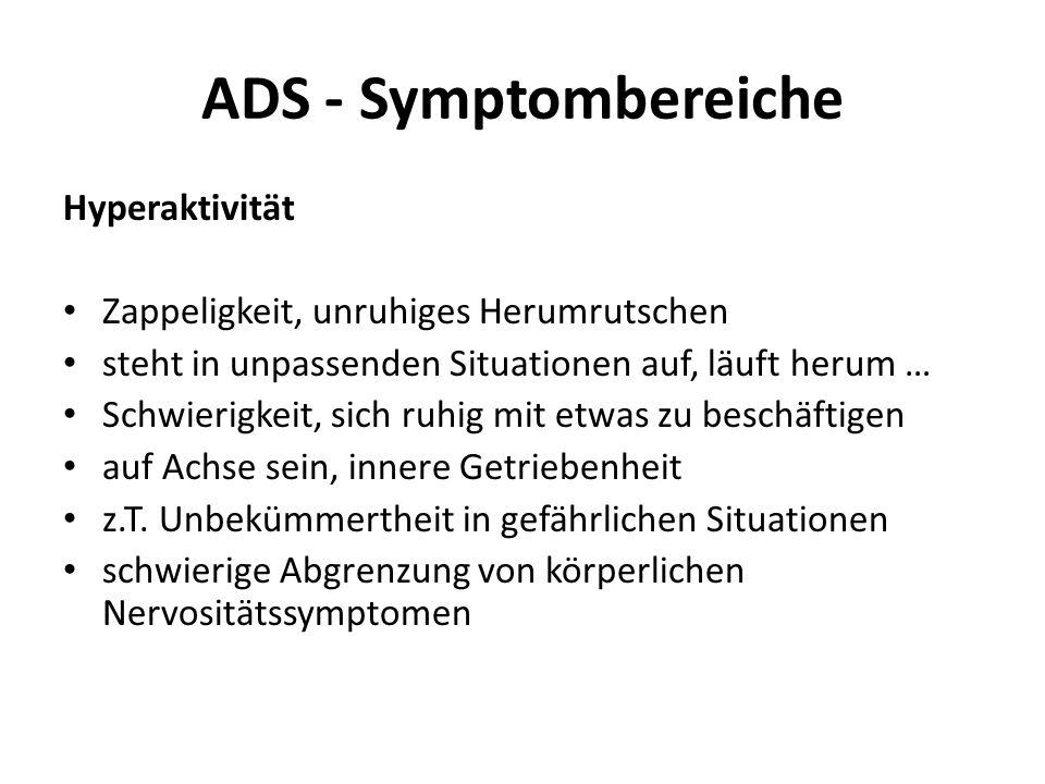 ADS - Symptombereiche Hyperaktivität Zappeligkeit, unruhiges Herumrutschen steht in unpassenden Situationen auf, läuft herum … Schwierigkeit, sich ruh