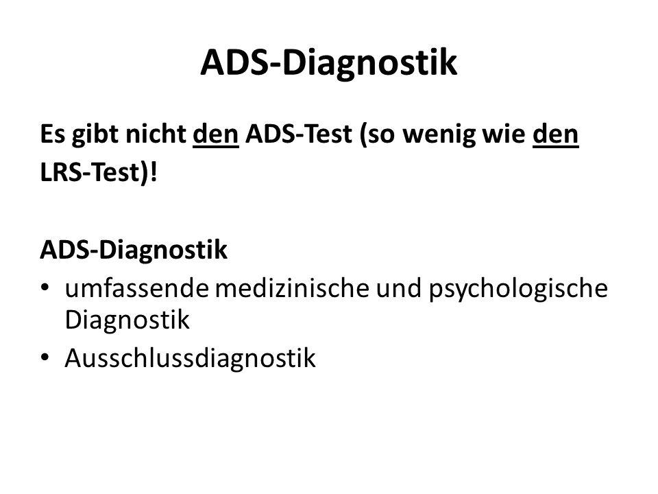 ADS-Diagnostik Es gibt nicht den ADS-Test (so wenig wie den LRS-Test)! ADS-Diagnostik umfassende medizinische und psychologische Diagnostik Ausschluss
