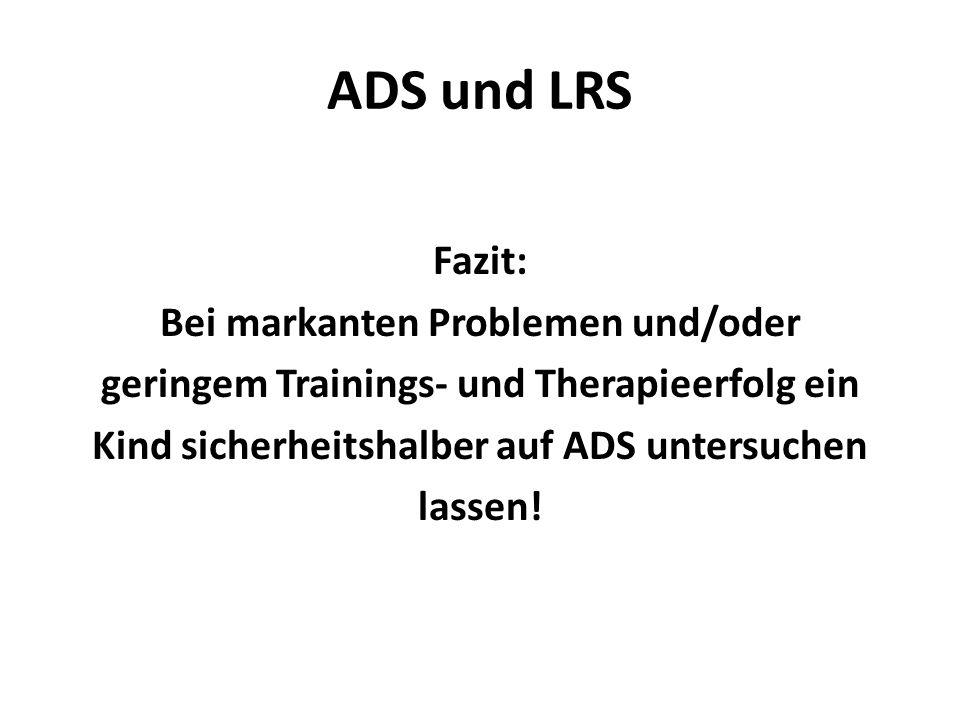 ADS und LRS Fazit: Bei markanten Problemen und/oder geringem Trainings- und Therapieerfolg ein Kind sicherheitshalber auf ADS untersuchen lassen!