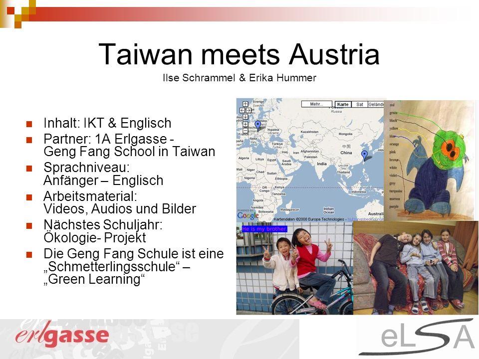 Taiwan meets Austria Ilse Schrammel & Erika Hummer Inhalt: IKT & Englisch Partner: 1A Erlgasse - Geng Fang School in Taiwan Sprachniveau: Anfänger – E