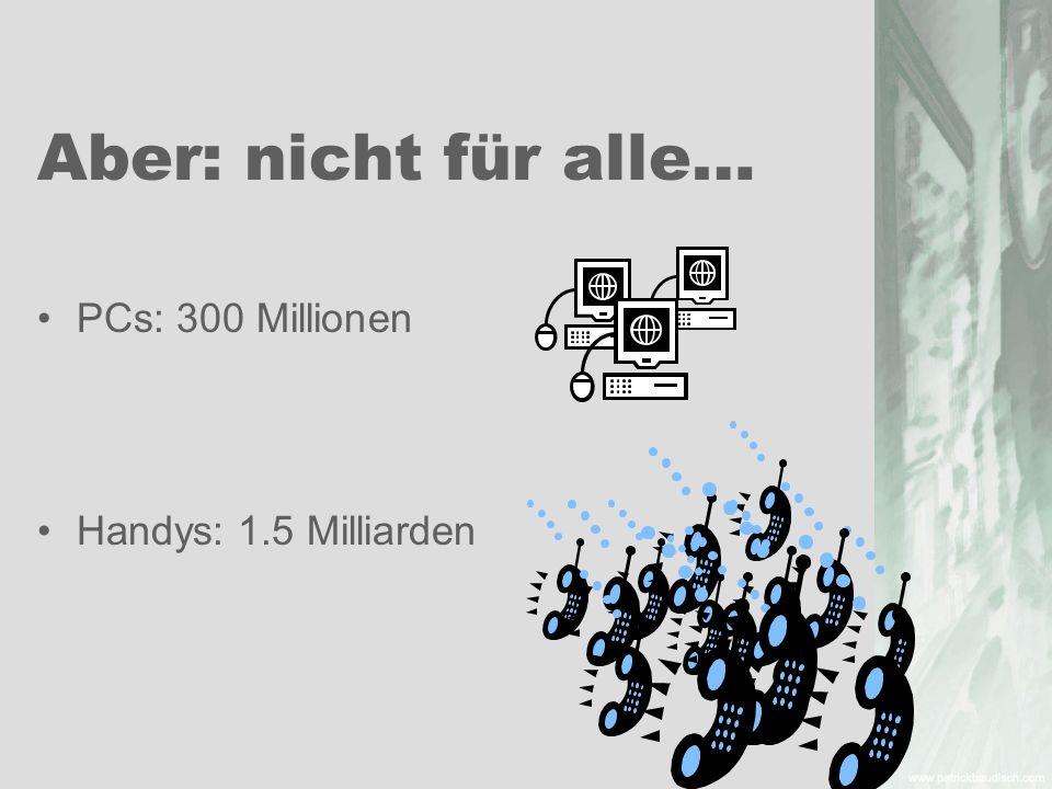 Aber: nicht für alle… PCs: 300 Millionen Handys: 1.5 Milliarden