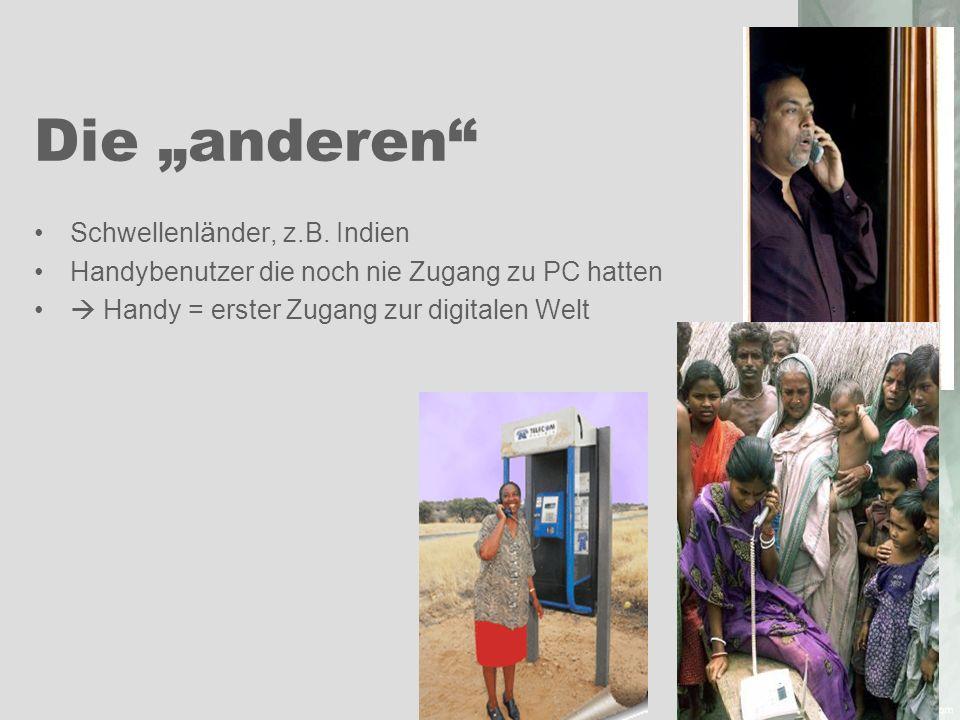 Die anderen Schwellenl ä nder, z.B. Indien Handybenutzer die noch nie Zugang zu PC hatten Handy = erster Zugang zur digitalen Welt