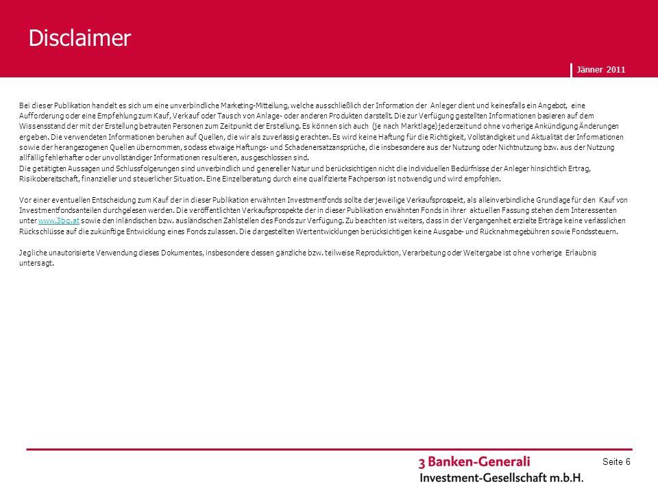 Jänner 2011 Seite 6 Disclaimer Bei dieser Publikation handelt es sich um eine unverbindliche Marketing-Mitteilung, welche ausschließlich der Information der Anleger dient und keinesfalls ein Angebot, eine Aufforderung oder eine Empfehlung zum Kauf, Verkauf oder Tausch von Anlage- oder anderen Produkten darstellt.