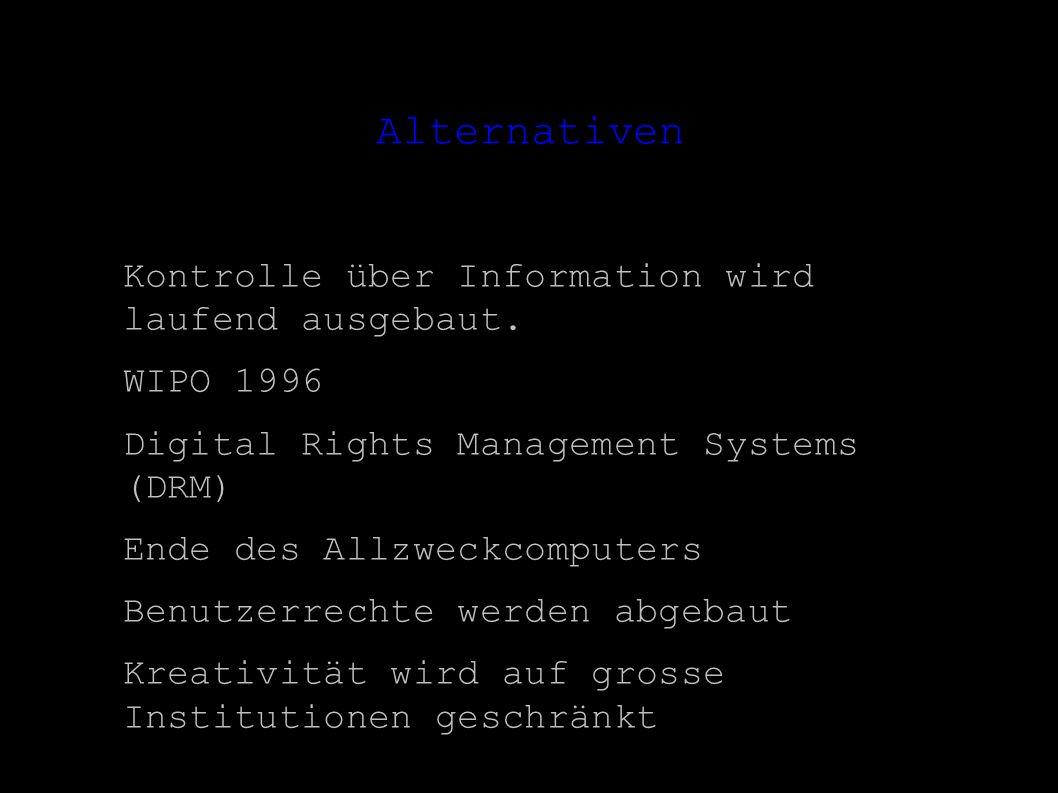 Alternativen Kontrolle über Information wird laufend ausgebaut. WIPO 1996 Digital Rights Management Systems (DRM) Ende des Allzweckcomputers Benutzerr