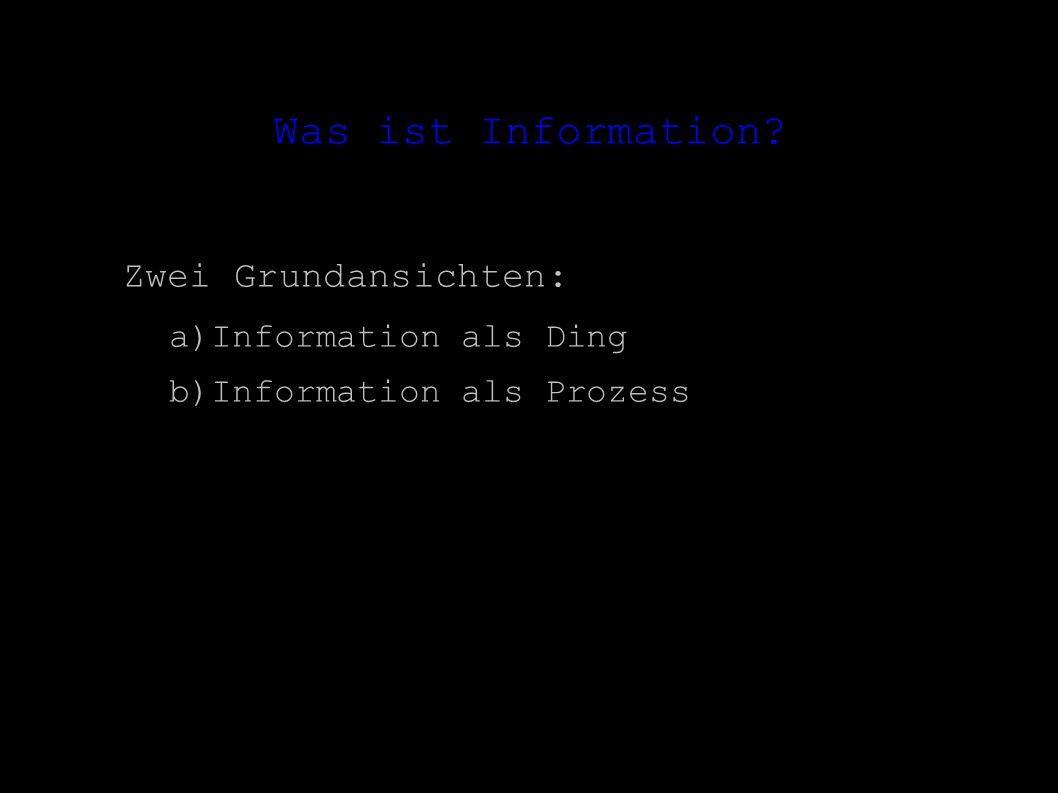 Was ist Information? Zwei Grundansichten: – a)Information als Ding – b)Information als Prozess