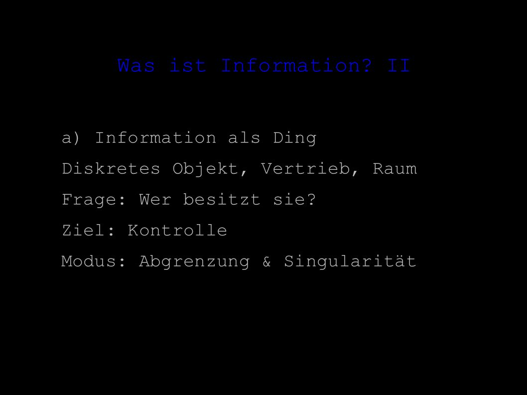 Was ist Information? II a) Information als Ding Diskretes Objekt, Vertrieb, Raum Frage: Wer besitzt sie? Ziel: Kontrolle Modus: Abgrenzung & Singulari