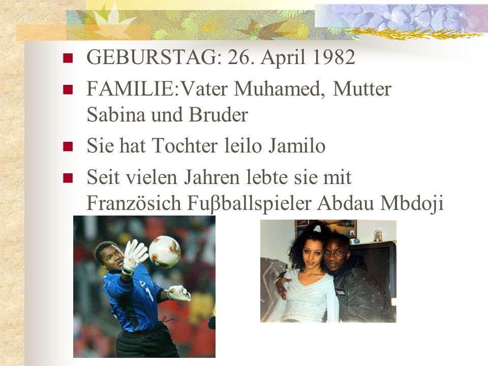 GEBURSTAG: 26. April 1982 FAMILIE:Vater Muhamed, Mutter Sabina und Bruder Sie hat Tochter leilo Jamilo Seit vielen Jahren lebte sie mit Französich Fuβ