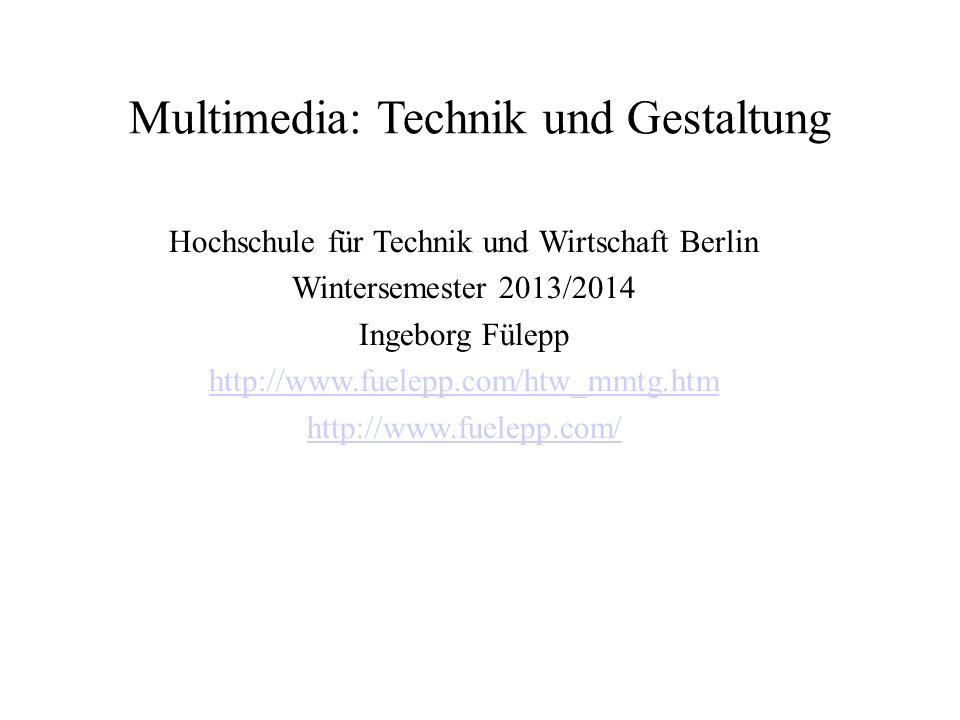 Multimedia: Technik und Gestaltung Hochschule für Technik und Wirtschaft Berlin Wintersemester 2013/2014 Ingeborg Fülepp http://www.fuelepp.com/htw_mm