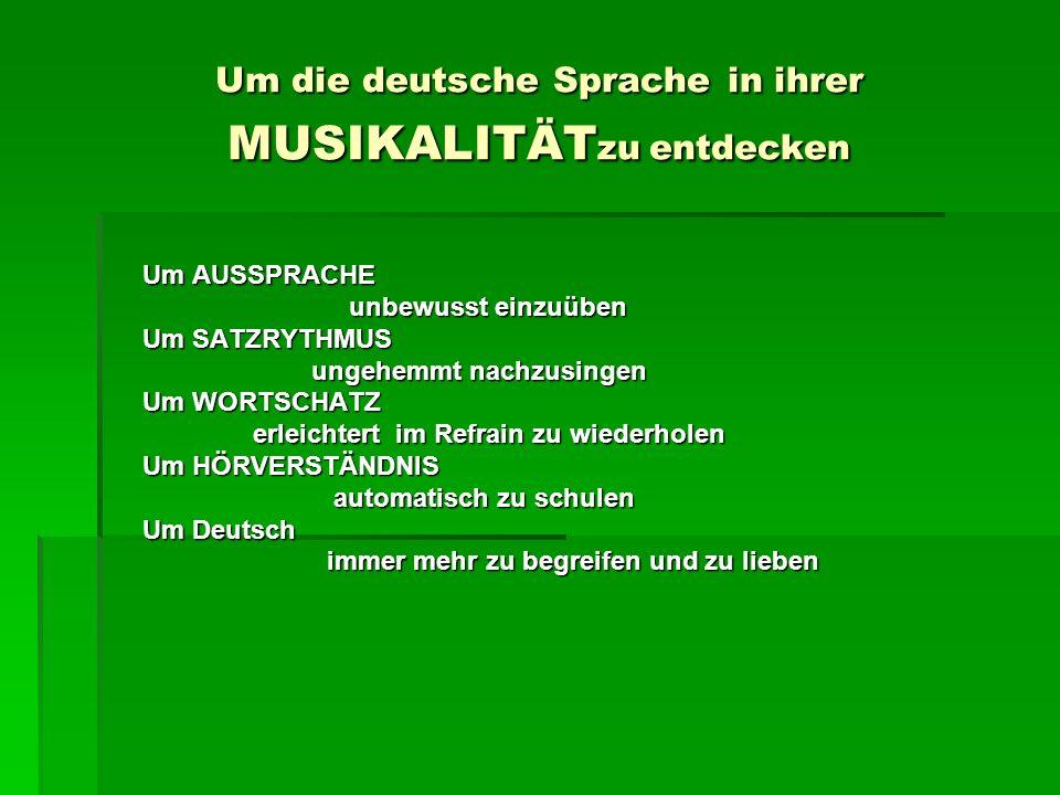 Um die deutsche Sprache in ihrer MUSIKALITÄT zu entdecken Um AUSSPRACHE unbewusst einzuüben Um SATZRYTHMUS ungehemmt nachzusingen Um WORTSCHATZ erleichtert im Refrain zu wiederholen Um HÖRVERSTÄNDNIS automatisch zu schulen Um Deutsch immer mehr zu begreifen und zu lieben