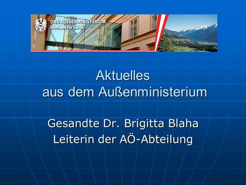 Aktuelles aus dem Außenministerium Gesandte Dr. Brigitta Blaha Leiterin der AÖ-Abteilung