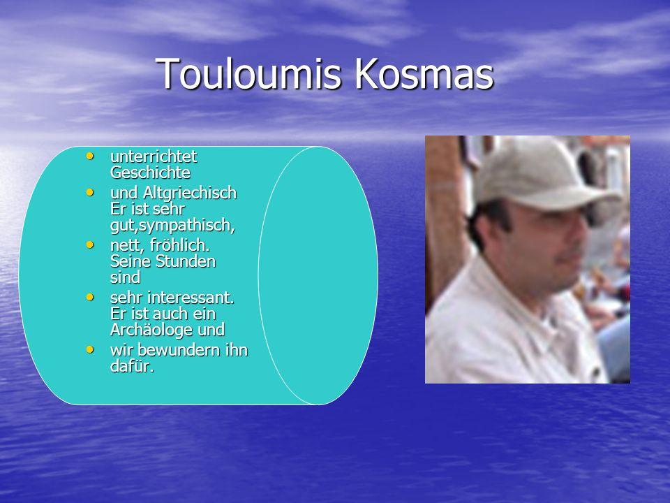 Touloumis Kosmas Touloumis Kosmas unterrichtet Geschichte unterrichtet Geschichte und Altgriechisch Er ist sehr gut,sympathisch, und Altgriechisch Er ist sehr gut,sympathisch, nett, fröhlich.