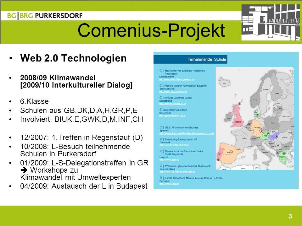 3 Comenius-Projekt Web 2.0 Technologien 2008/09 Klimawandel [2009/10 Interkultureller Dialog] 6.Klasse Schulen aus GB,DK,D,A,H,GR,P,E Involviert: BIUK,E,GWK,D,M,INF,CH 12/2007: 1.Treffen in Regenstauf (D) 10/2008: L-Besuch teilnehmende Schulen in Purkersdorf 01/2009: L-S-Delegationstreffen in GR Workshops zu Klimawandel mit Umweltexperten 04/2009: Austausch der L in Budapest