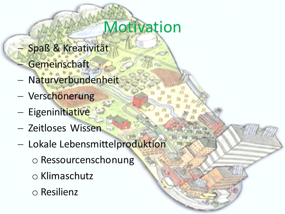 Motivation Spaß & Kreativität Gemeinschaft Naturverbundenheit Verschönerung Eigeninitiative Zeitloses Wissen Lokale Lebensmittelproduktion o Ressourcenschonung o Klimaschutz o Resilienz