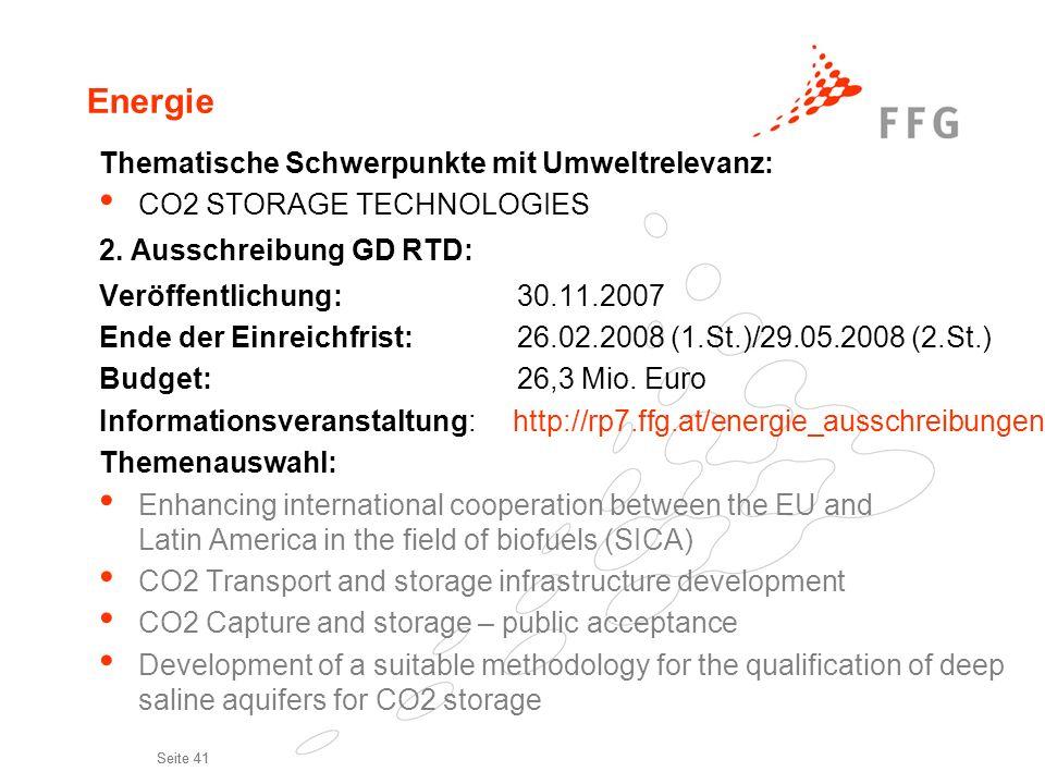Seite 41 Energie Thematische Schwerpunkte mit Umweltrelevanz: CO2 STORAGE TECHNOLOGIES 2. Ausschreibung GD RTD: Veröffentlichung:30.11.2007 Ende der E