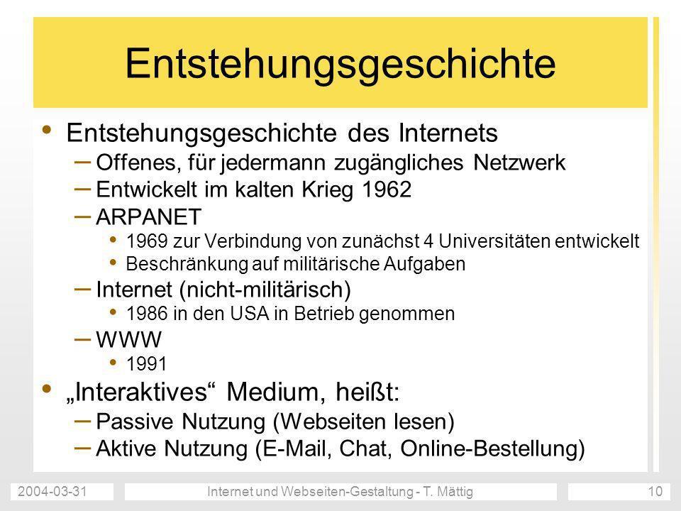 2004-03-31Internet und Webseiten-Gestaltung - T. Mättig10 Entstehungsgeschichte Entstehungsgeschichte des Internets – Offenes, für jedermann zugänglic