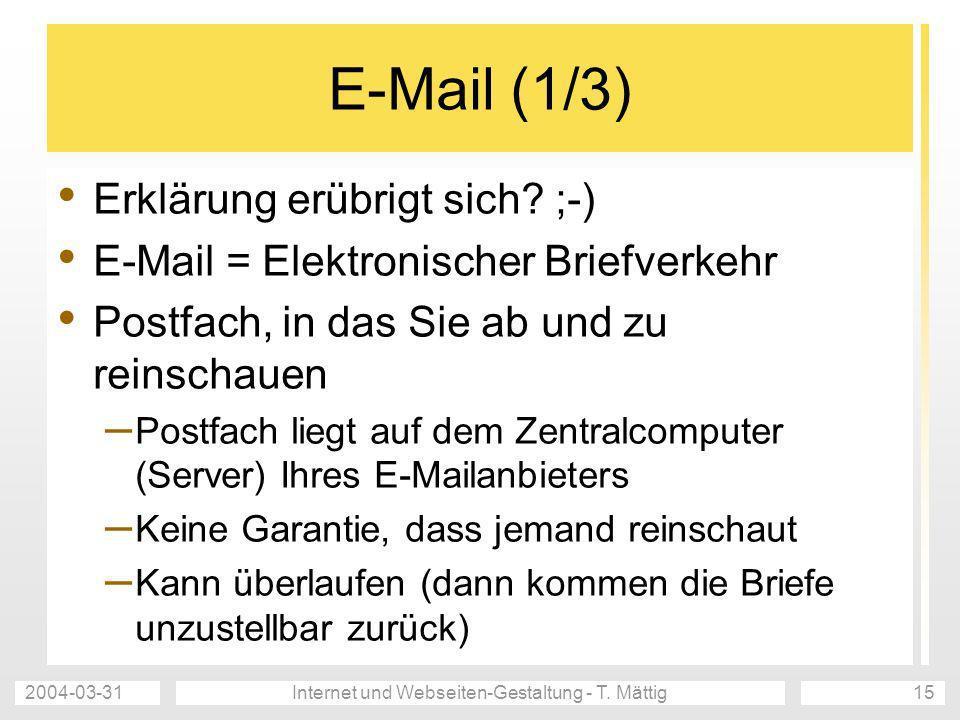 2004-03-31Internet und Webseiten-Gestaltung - T. Mättig15 E-Mail (1/3) Erklärung erübrigt sich? ;-) E-Mail = Elektronischer Briefverkehr Postfach, in