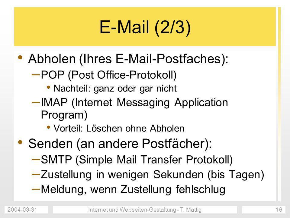 2004-03-31Internet und Webseiten-Gestaltung - T. Mättig16 E-Mail (2/3) Abholen (Ihres E-Mail-Postfaches): – POP (Post Office-Protokoll) Nachteil: ganz
