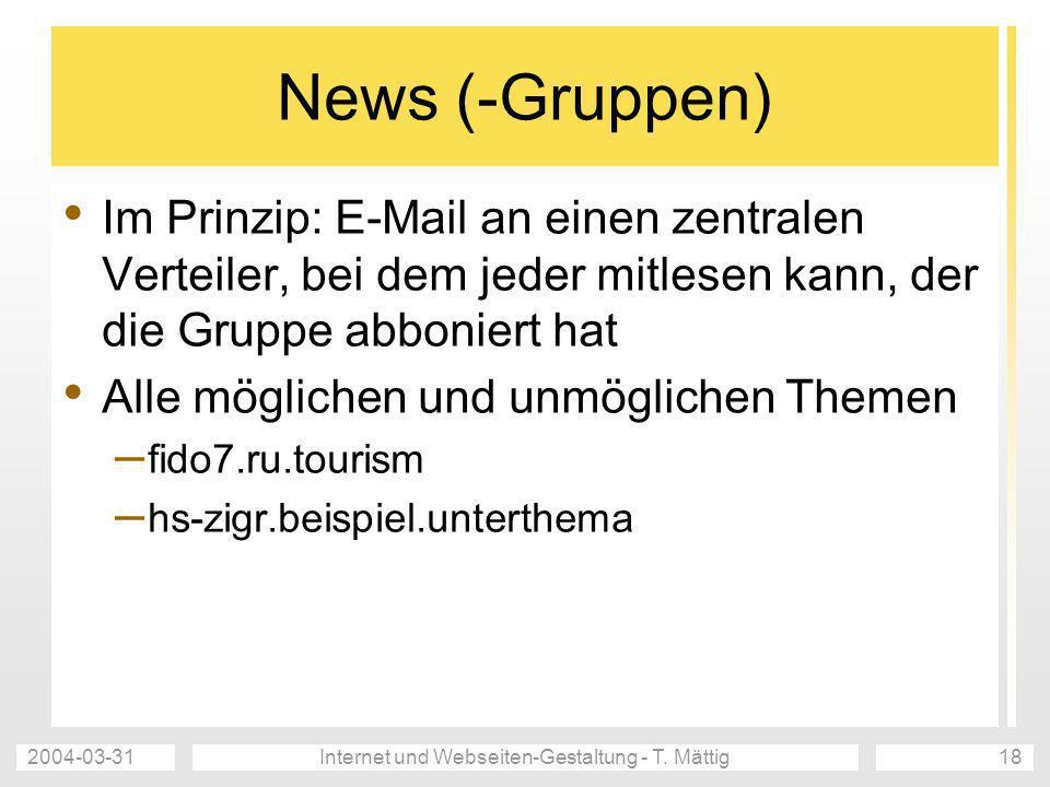 2004-03-31Internet und Webseiten-Gestaltung - T. Mättig18 News (-Gruppen) Im Prinzip: E-Mail an einen zentralen Verteiler, bei dem jeder mitlesen kann