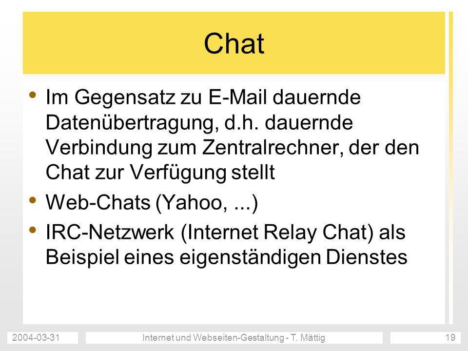 2004-03-31Internet und Webseiten-Gestaltung - T. Mättig19 Chat Im Gegensatz zu E-Mail dauernde Datenübertragung, d.h. dauernde Verbindung zum Zentralr
