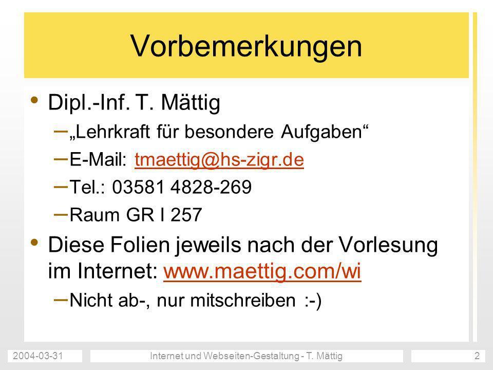 2004-03-31Internet und Webseiten-Gestaltung - T. Mättig2 Vorbemerkungen Dipl.-Inf. T. Mättig – Lehrkraft für besondere Aufgaben – E-Mail: tmaettig@hs-