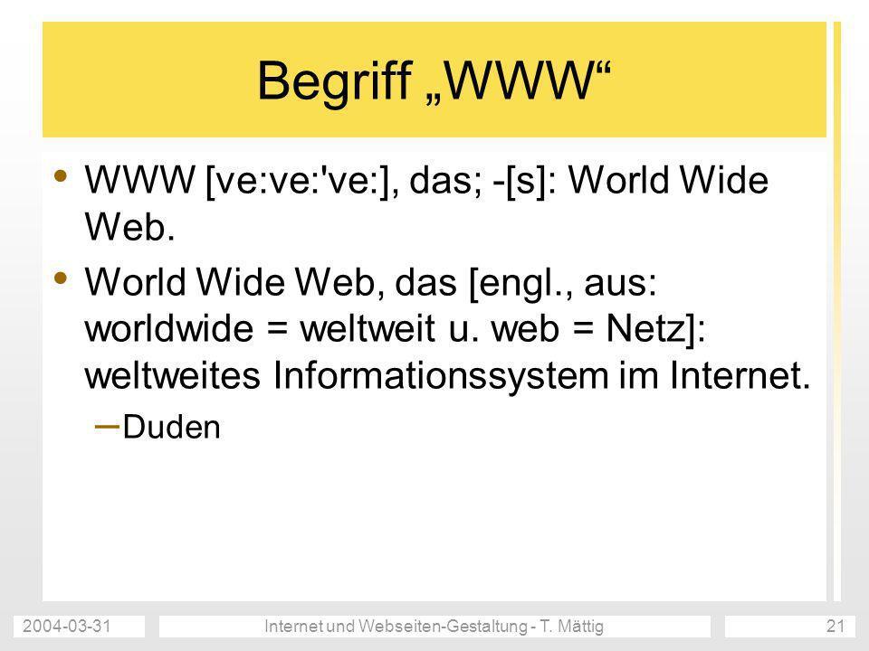 2004-03-31Internet und Webseiten-Gestaltung - T. Mättig21 Begriff WWW WWW [ve:ve:'ve:], das; -[s]: World Wide Web. World Wide Web, das [engl., aus: wo