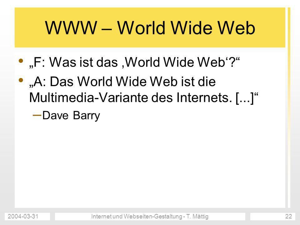 2004-03-31Internet und Webseiten-Gestaltung - T. Mättig22 WWW – World Wide Web F: Was ist das World Wide Web? A: Das World Wide Web ist die Multimedia