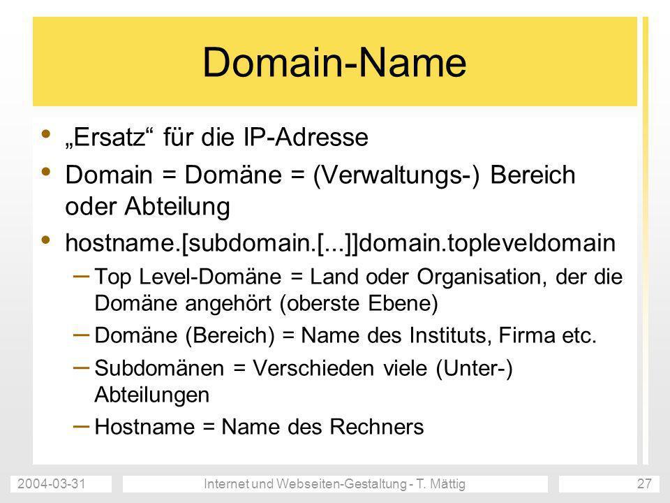 2004-03-31Internet und Webseiten-Gestaltung - T. Mättig27 Domain-Name Ersatz für die IP-Adresse Domain = Domäne = (Verwaltungs-) Bereich oder Abteilun