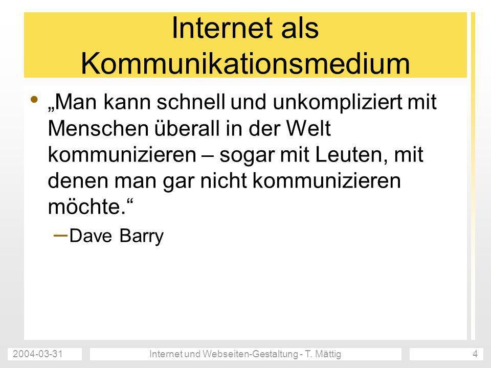 2004-03-31Internet und Webseiten-Gestaltung - T. Mättig4 Internet als Kommunikationsmedium Man kann schnell und unkompliziert mit Menschen überall in
