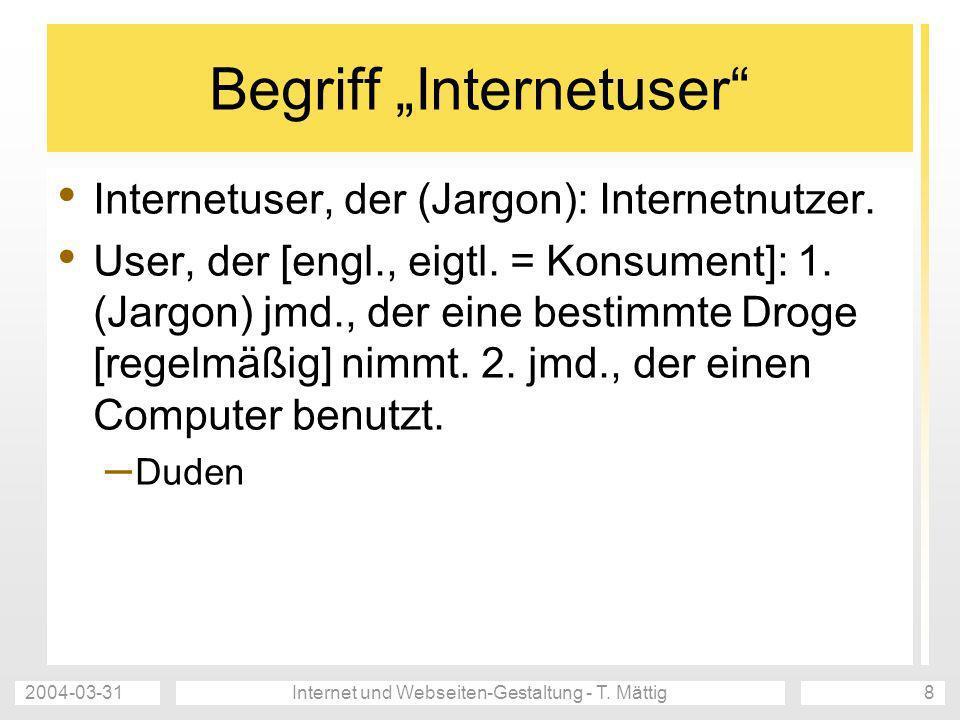 2004-03-31Internet und Webseiten-Gestaltung - T. Mättig8 Begriff Internetuser Internetuser, der (Jargon): Internetnutzer. User, der [engl., eigtl. = K
