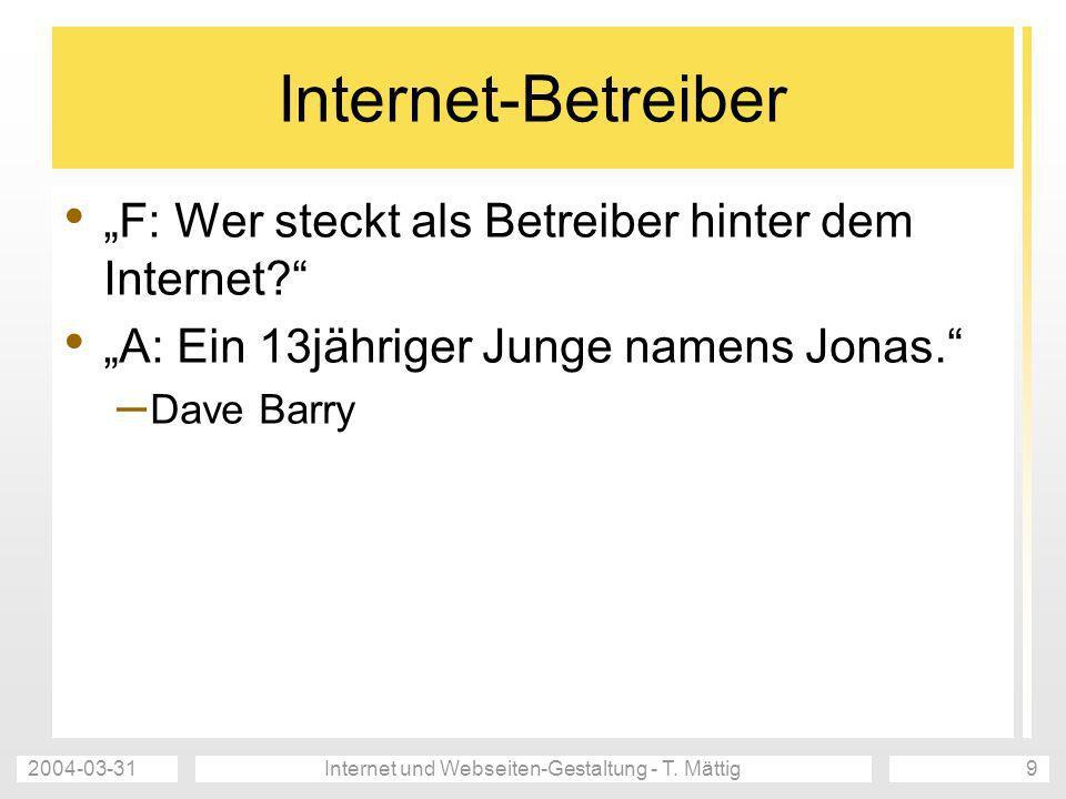 2004-03-31Internet und Webseiten-Gestaltung - T. Mättig9 Internet-Betreiber F: Wer steckt als Betreiber hinter dem Internet? A: Ein 13jähriger Junge n