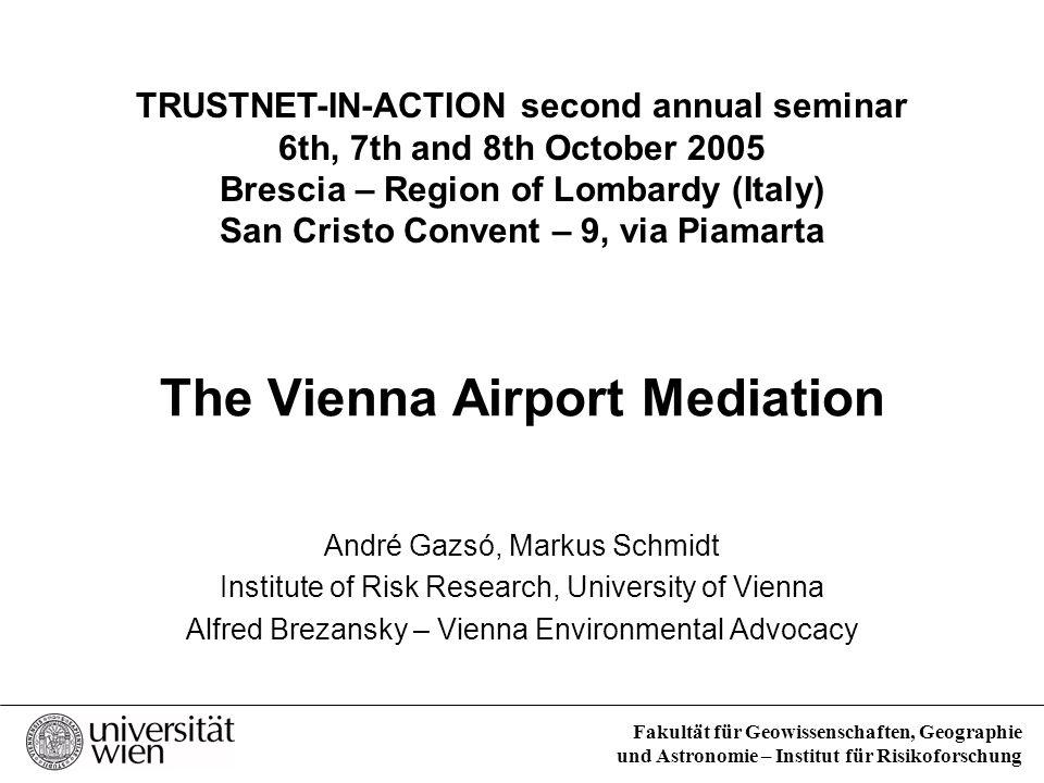 Fakultät für Geowissenschaften, Geographie und Astronomie – Institut für Risikoforschung The Vienna Airport Mediation André Gazsó, Markus Schmidt Inst