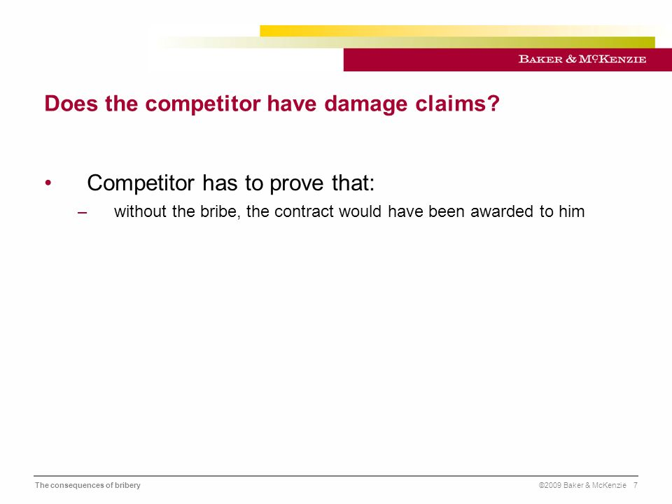 The consequences of bribery©2009 Baker & McKenzie 8 Exclusion from public bidding procedures European Community: Directive 2004/18/EC –Mandatory exclusion: if convicted of bribery –Routine exclusion: if proof of grave professional misconduct or conviction for an offence concerning the professional conduct Reinstatement possible, if comprehensive measures against recurrences are taken Internal Investigations, change of key executives, implementation of compliance structure