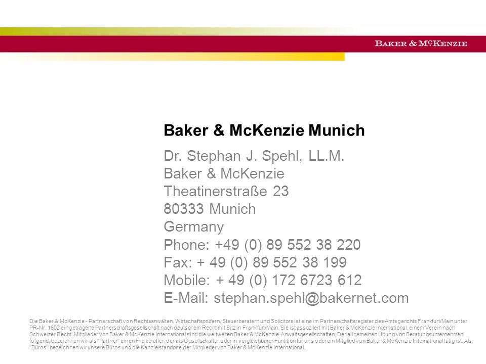 Titel der Präsentation Baker & McKenzie Munich Die Baker & McKenzie - Partnerschaft von Rechtsanwälten, Wirtschaftsprüfern, Steuerberatern und Solicitors ist eine im Partnerschaftsregister des Amtsgerichts Frankfurt/Main unter PR-Nr.